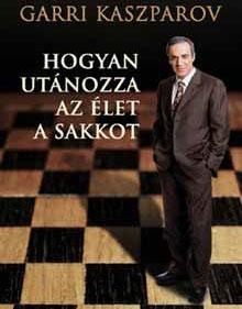 Garri Kaszparov - Hogyan utánozza az élet a sakkot